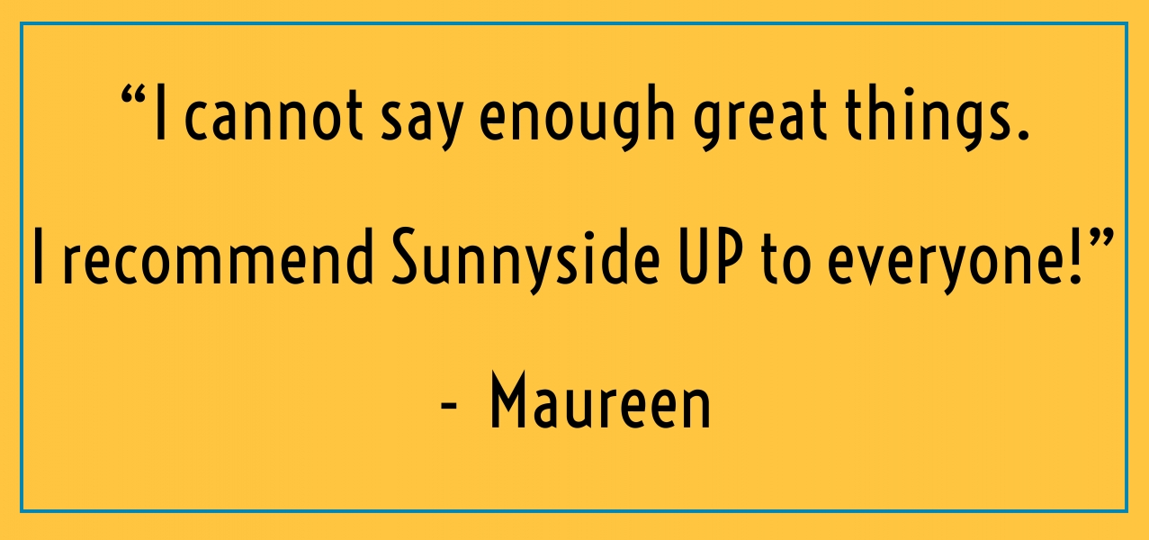 """I cannot say enough great things. I recommend Sunnyside UP to everyone!""  -  Maureen"