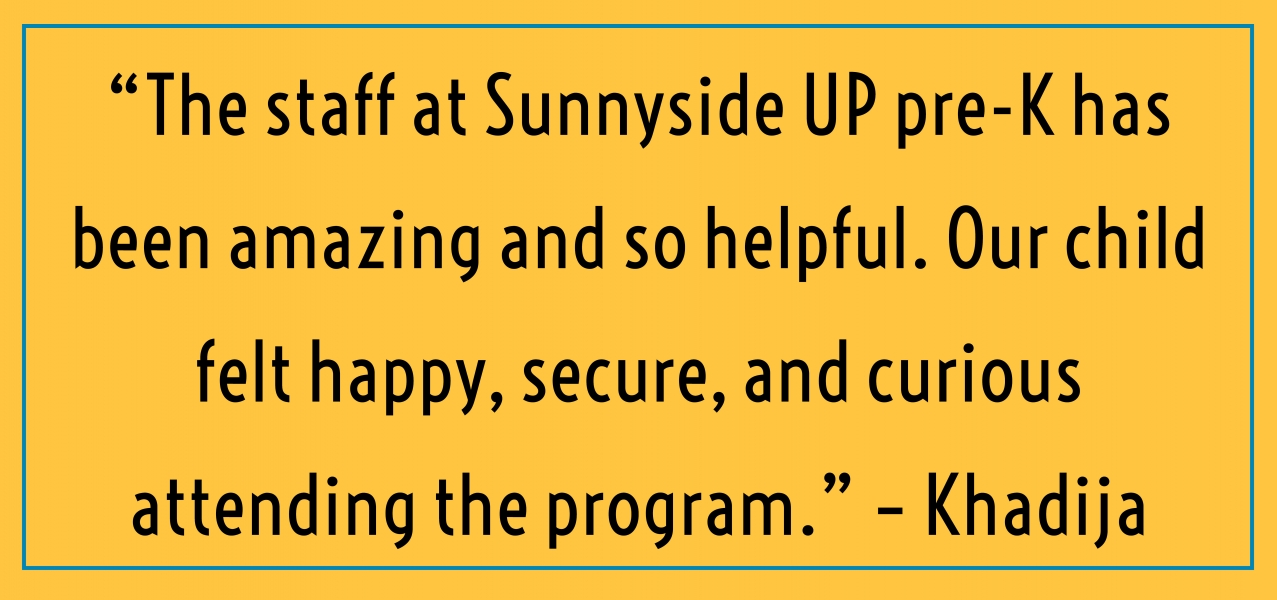 """The staff at Sunnyside UP Pre-K has been amazing and so helpful. Our child felt happy, secure, and curious attending the pre-K program."" – Khadija"