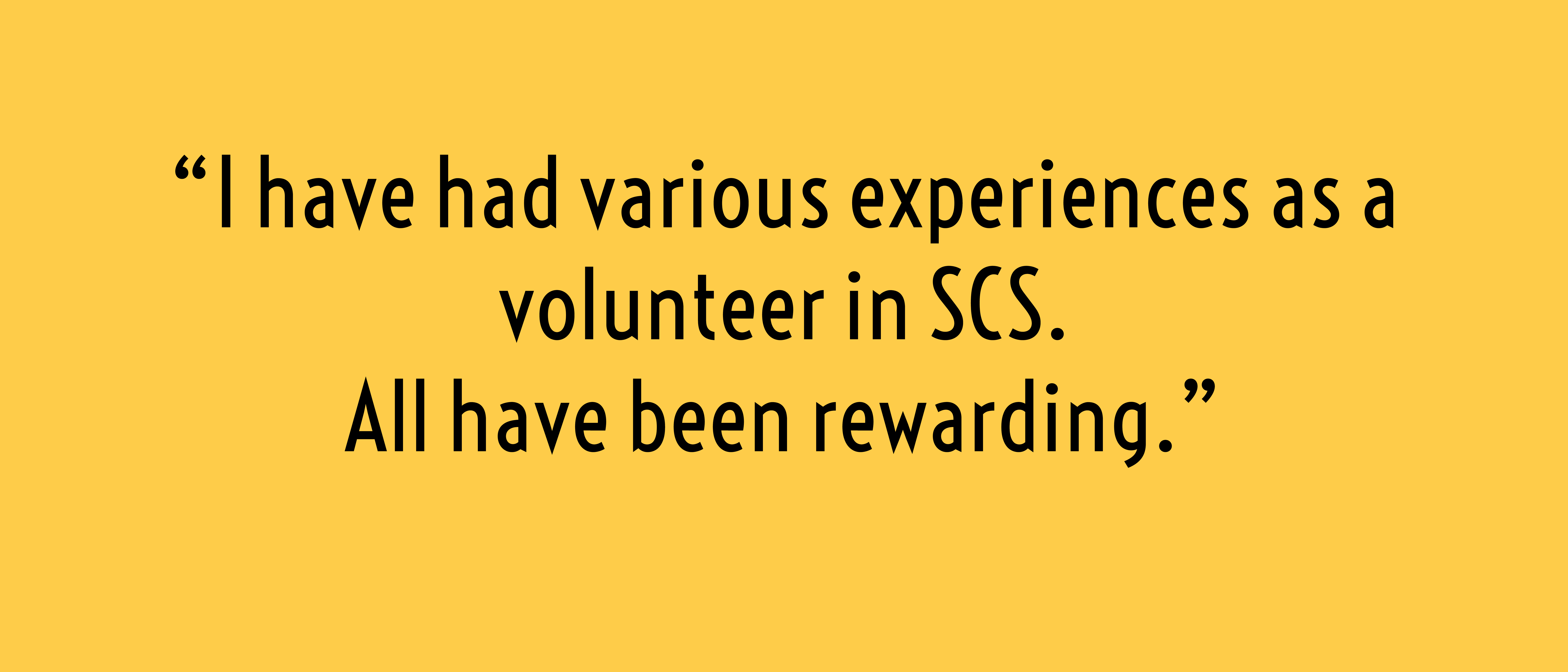 I have had various experiences as a volunteer in SCS. All have been rewarding.